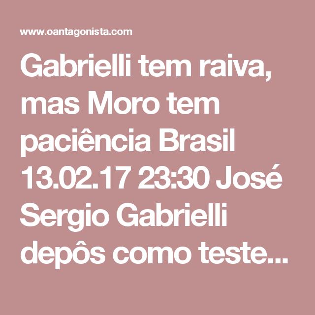 Gabrielli tem raiva, mas Moro tem paciência  Brasil 13.02.17 23:30 José Sergio Gabrielli depôs como testemunha de defesa em uma das ações penais que correm em Curitiba contra o ex-presidente Lula.  Durante o depoimento, concedido de Salvador, por videoconferência, Gabrielli mostrou-se impaciente --e até irritado-- ao responder às perguntas do Ministério Público e de Sergio Moro.  Ao final da audiência, no entanto, ficou claro mais uma vez que a lógica e a paciência dos procuradores e do juiz…