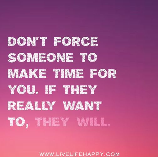 Don\'t force someone to make time for you. If they really want to ...