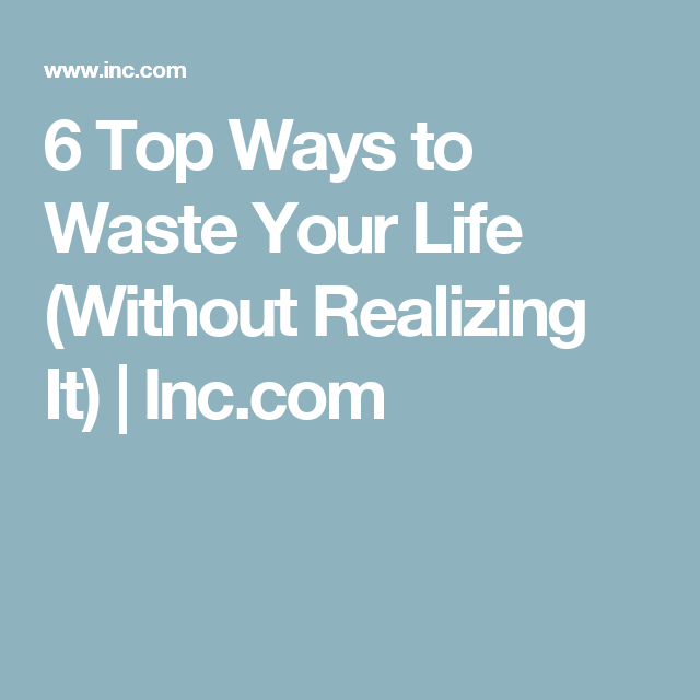 6 Top Ways to Waste Your Life (Without Realizing It) | Inc.com