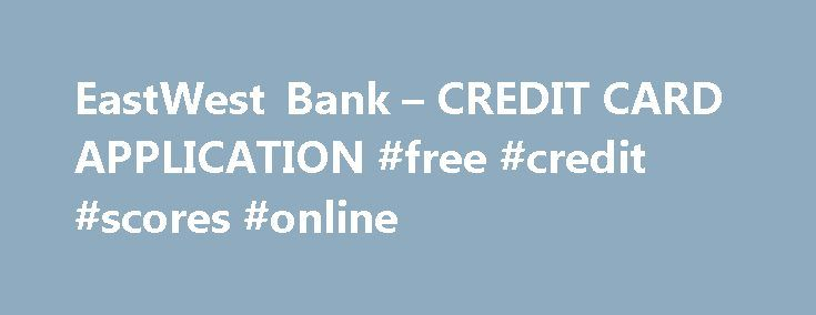 EastWest Bank u2013 CREDIT CARD APPLICATION #free #credit #scores - bank application