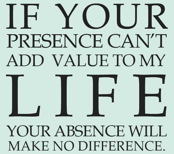 If Your Presence Can T Add Value To My Life Your Absence Will Make