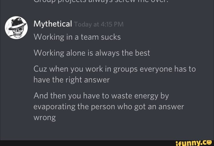 Picture memes azahLuk17 — iFunny Mythetical Working alone is always the best Cuz when you work in groups everyone has to have the right answer And then you have to waste energy by evaporating the person who got an answer wrong – popular memes on the site