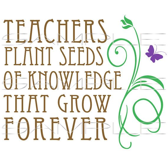 Quotes About Teachers Planting Seeds: Teachers Plant Seeds Of Knowledge That Grow Forever