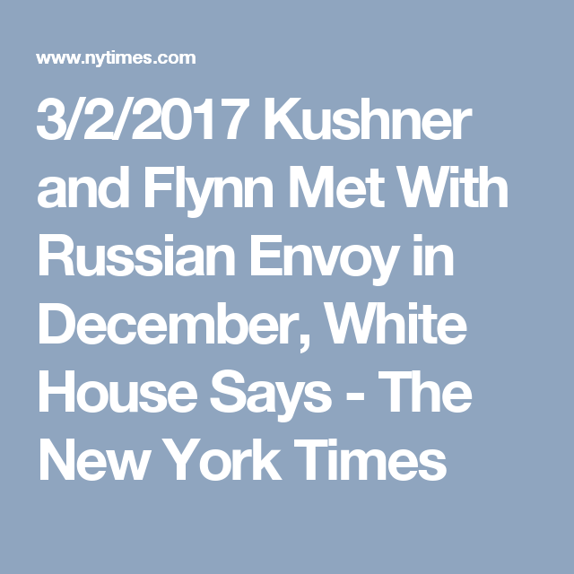 3/2/2017 Kushner and Flynn Met With Russian Envoy in December, White House Says - The New York Times