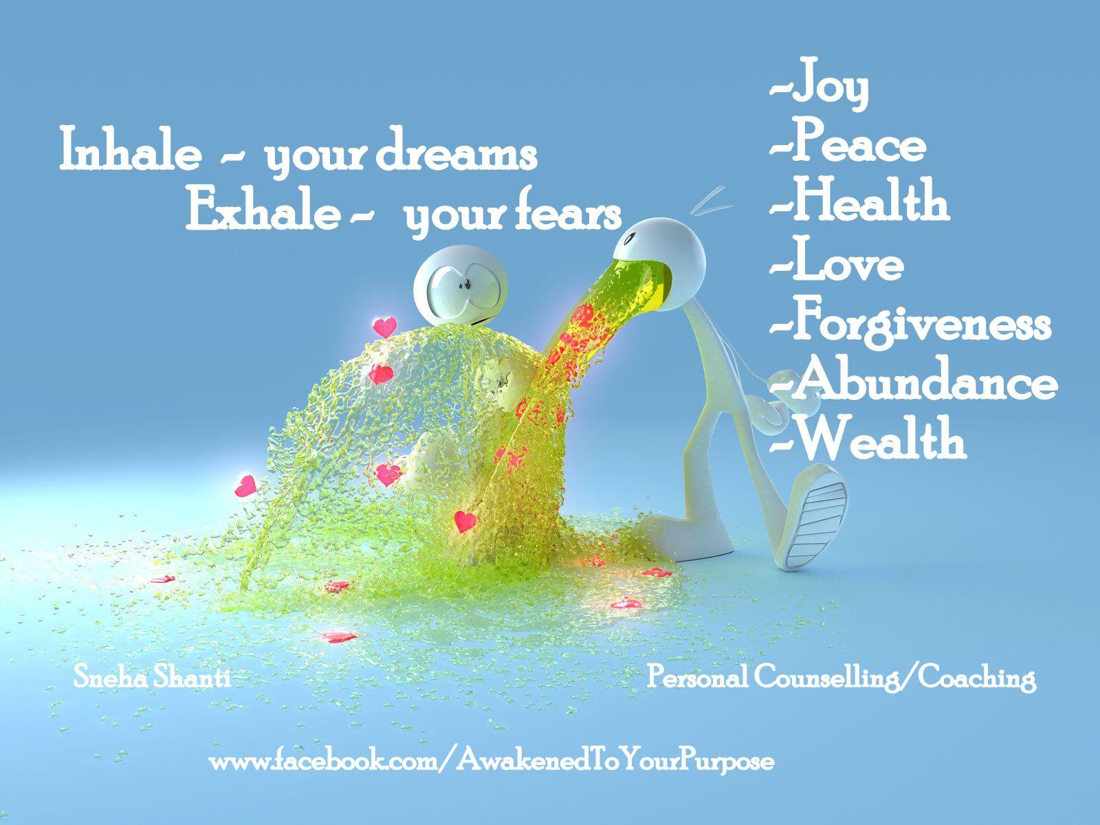 EXHALE  -  I release and INHALE  -  I allow -Joy -Peace -Health -Love -Forgiveness -Abundance -Wealth