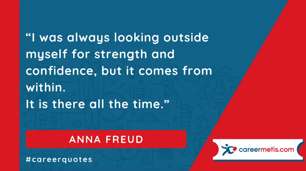 """""""I was always looking outside myself for strength and confidence, but it comes from within. It is there all the time. """" ANNA FREUD  careerquotes dailyquotes #quoteoftheday #motivation #success #inspiration #quotes #business #entrepreneur #business #careers #careeradvice #goals #mindset #successquotes #successful #success"""