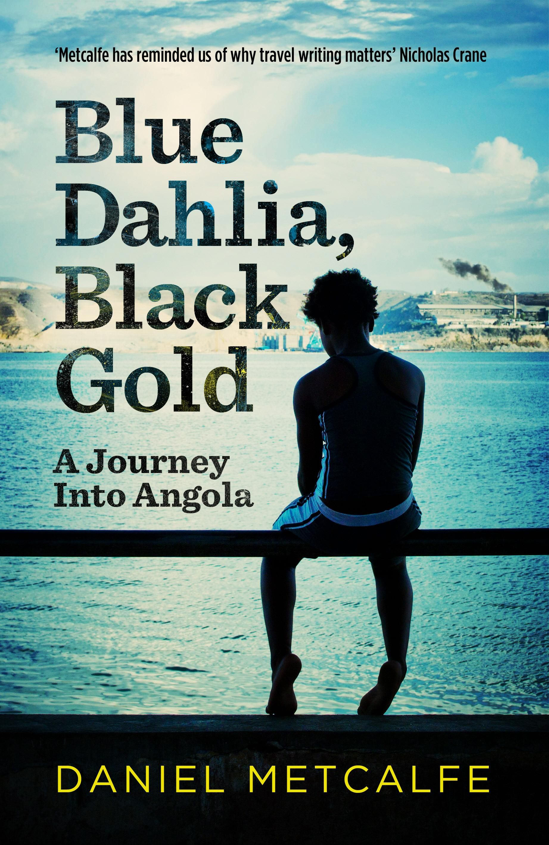 BLUE DAHLIA, BLACK GOLD, by Daniel Metcalfe: 'The authentic voice of a travel writer driven by curiosity, fascinated by the chosen country, determined to share his voice with the reader…[Metcalfe] gets down to what he his so good at: first-class reporting, descriptions of remarkable characters and easy-to-digest history lessons.' - Literary Review