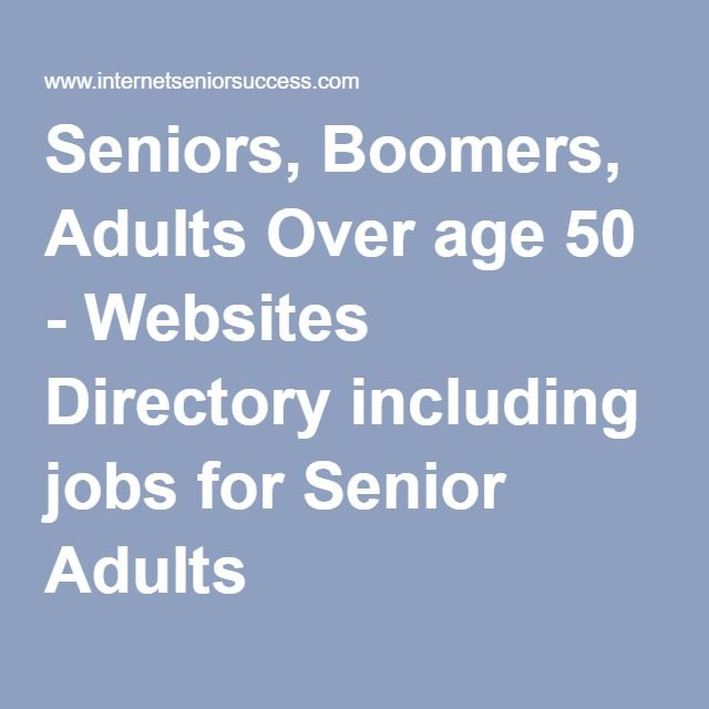 Seniors, Boomers, Adults Over age 50 - Websites Directory including - websites to look for jobs