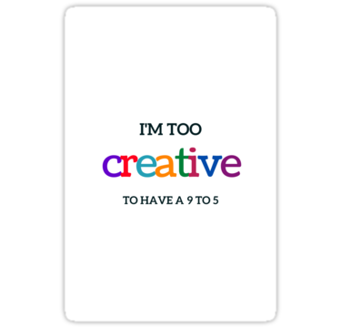 TOO CREATIVE TO HAVE A 9 TO 5 • Also buy this artwork on stickers, apparel, phone cases, and more.