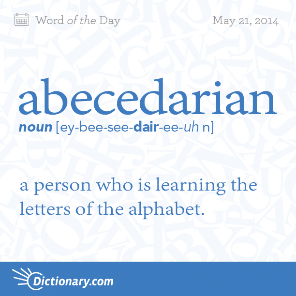 Dictionary.com's Word of the Day - abecedarian - a person who is learning the letters of the alphabet.