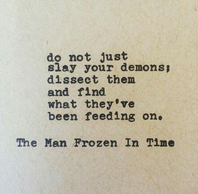 Do not just Slay your demons; Dissect them  And find What they've Been feeding on.