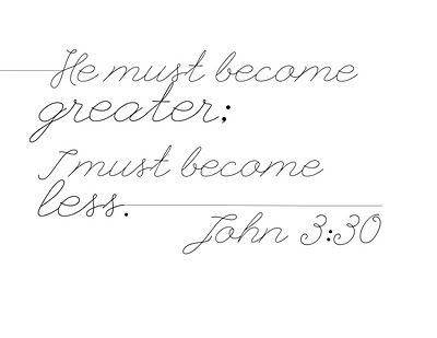 He must become greater, I must become less. John 3:30 #