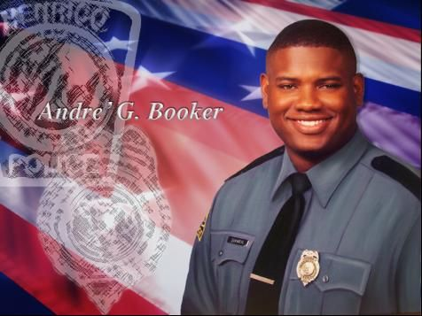 "On January 12, 2003, Officer André Gerard Booker responded to a ""shots fired"" call near the Virginia Center Commons shopping area.  Booker was fatally injured when his police vehicle plunged into a deep drainage culvert that was filled with icy water as he attempted to block the suspect's vehicle which was fleeing from a restaurant parking lot."