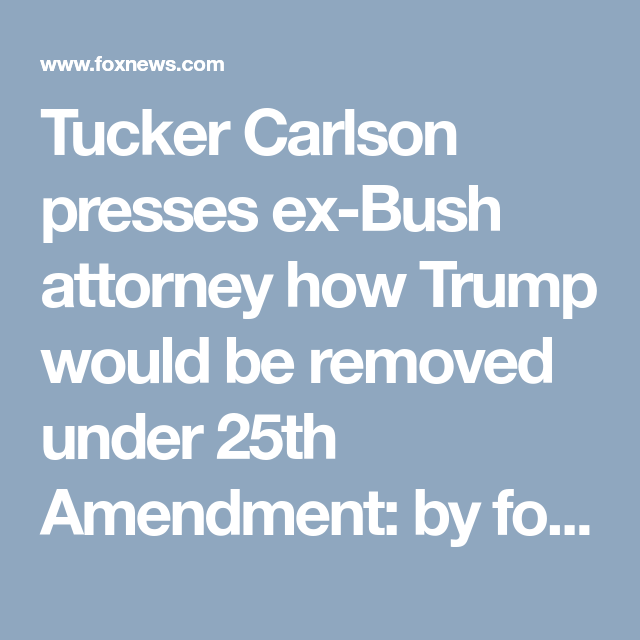 Tucker Carlson Presses Ex Bush Attorney How Trump Would Be Removed Under 25th Amendment By Force Firearms Nets Tucker Carlson How To Remove Political Articles