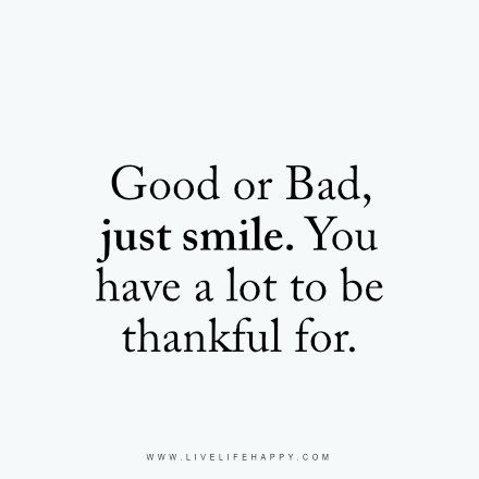 Good or Bad, just smile. You have a lot to be thankful for. livelifehappy.com