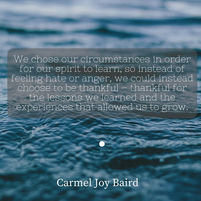 Be thankful for the life lessons and experiences that allowed us to grow. - Carmel Joy Baird, psychic medium