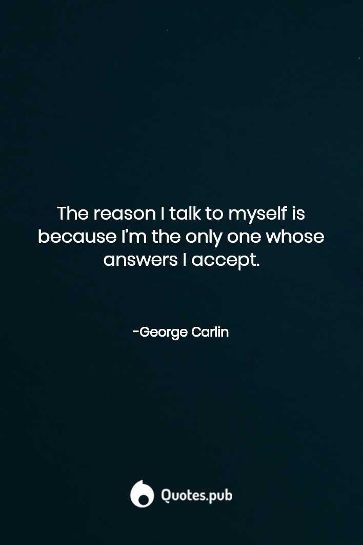 The reason I talk to myself is because I'm the only one whose answers I accept. - George Carlin   #Humor #Insanity #Lies #Lying #Selfindulgence