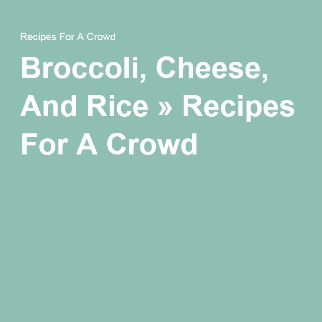 Broccoli, Cheese, And Rice » Recipes For A Crowd