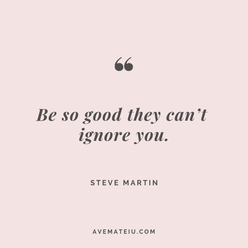 Be so good they can't ignore you. Steve Martin Quote #262 - Ave Mateiu