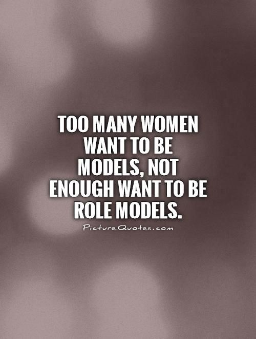 Too Many Women Want To Be Models Not Enough Want To Be Role Models Delectable Role Model Quotes