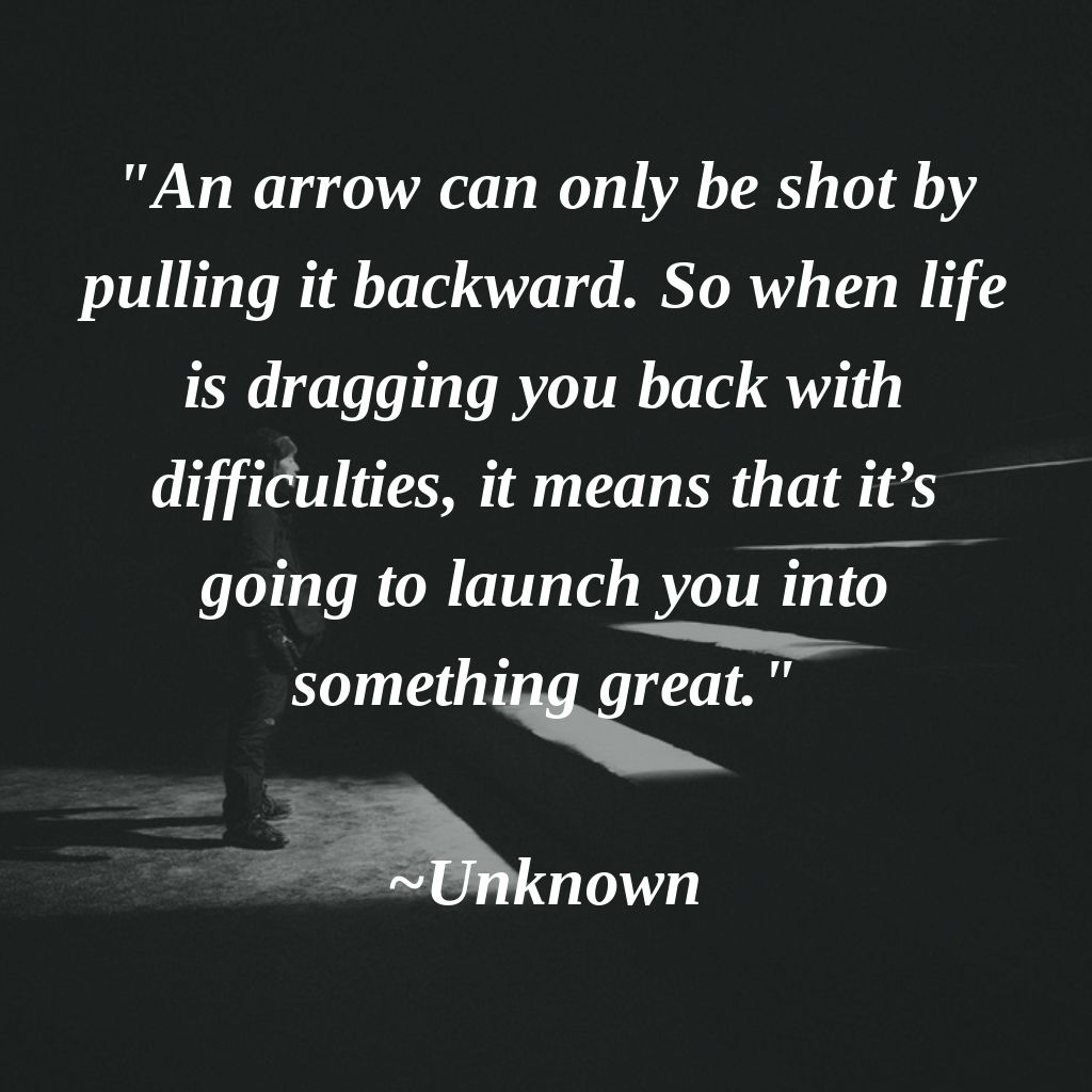 An Arrow Can Only Be Shot By Pulling It Backward So When Life Is