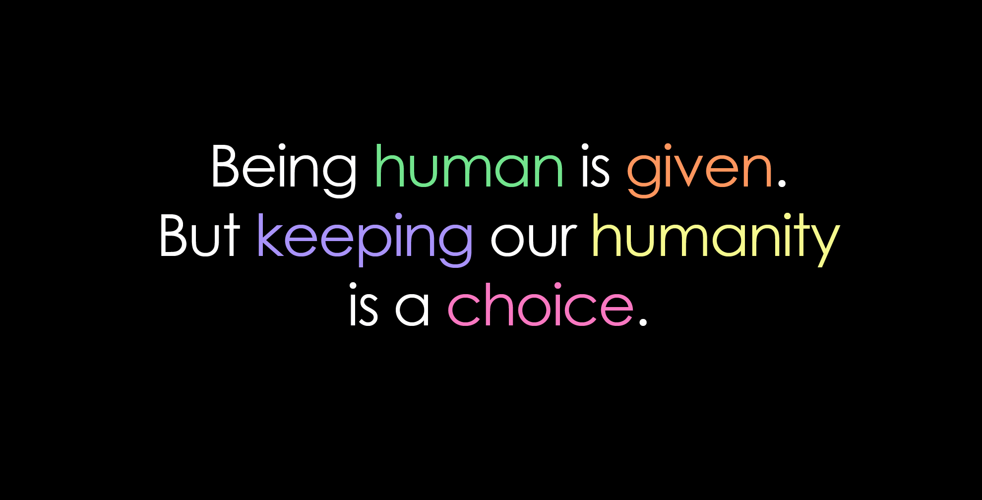 Being human is given. But keeping our humanity is a choice ...
