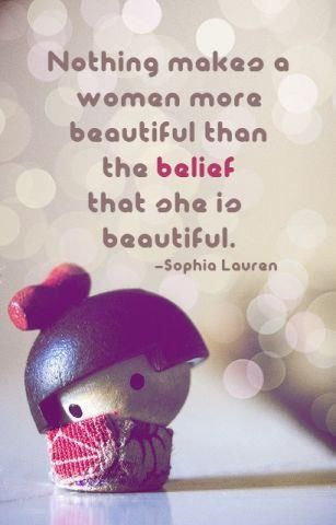 Nothing makes a woman more beautiful than the belief that she is beautiful. Sophia Lauren quote. See Beautiful: Believe in Beautiful