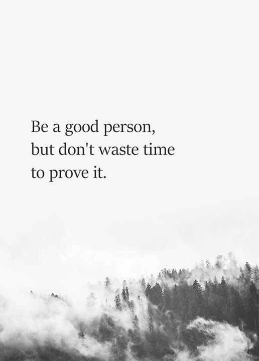 Be A Good Person But Dont Waste Time To Prove It Me Time Quotes Be Yourself Quotes Positive Quotes