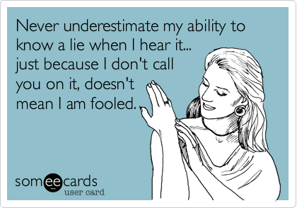 Never Underestimate My Ability To Know A Lie When I Hear It Just Because I Don T Call You On It Doesn T Mean I Am Fooled Sayings Quotes Funny Quotes