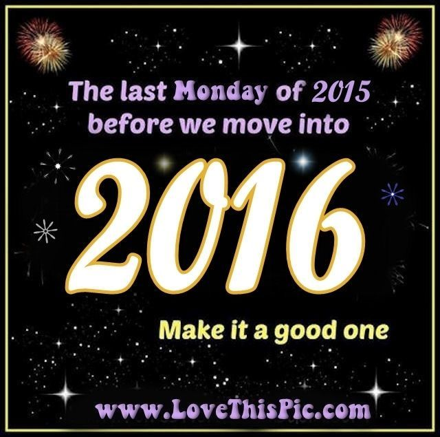 Its The Last Monday Before We Move Into 2016 new years new