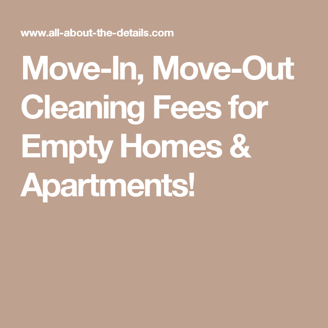 Move-In, Move-Out Cleaning Fees for Empty Homes & Apartments! More ...