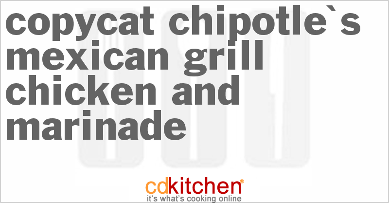 Chipotle S Mexican Grill Chicken And Marinade Chipotle Mexican Grill Marinade Recipes Mexican Grill