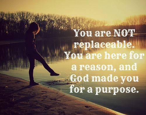 You are NOT replaceable. You are here for a reason, and God made you for a  purpose. | God made you, If you love someone, Words of encouragement