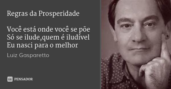 Regras da Prosperidade   Você está onde você se põe Só se ilude,quem é iludível Eu nasci para o melhor — Luiz Gasparetto