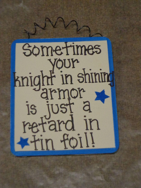 Sometimes Knight In Shining Armor Retard In Tin Foil Wood