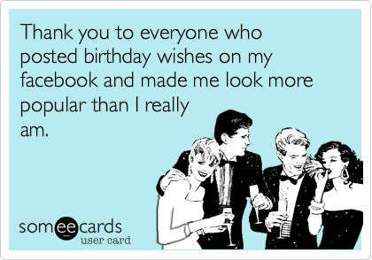 Thank you to everyone who posted birthday wishes on my facebook and thank you to everyone who posted birthday wishes on my facebook and made me look more popular than i really am birthday ecard m4hsunfo