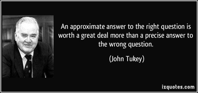 An approximate answer to the right question is worth a great deal more than  a precise answer to the wrong… | This or that questions, Big words,  Inspirational quotes