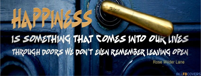 Happiness is something that comes into our lives through doors we don't even remember leaving open. -Rose Wilder Lane