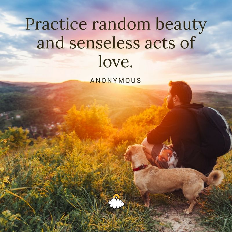 """Practice random beauty and senseless acts of love."""" - Anonymous Inspiring  quotes from LittleThings 