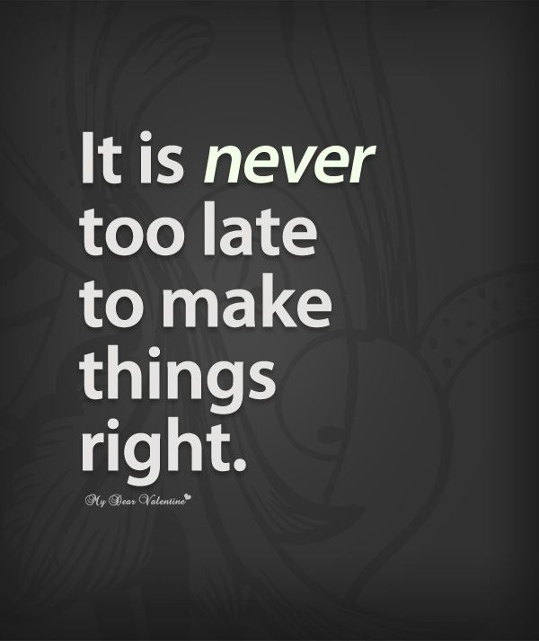 It Is Never Too Late To Make Things Right Life Truths To Live By