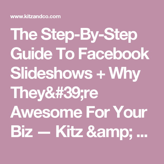 The Step-By-Step Guide To Facebook Slideshows + Why They're Awesome For Your Biz — Kitz & Co. Media