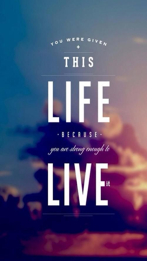 You Were Given This Life Because You Re Strong Enough To Live It Iphone Wallpaper Google Search Inspiring Quotes About Life Life Quotes Friends Quotes