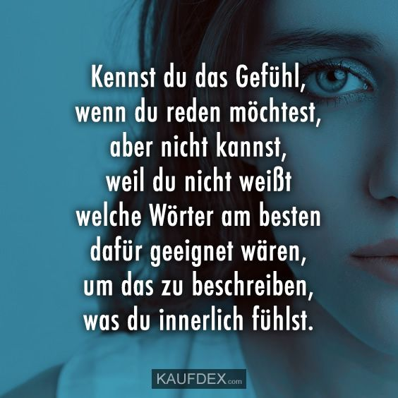 Kennst du das Gefühl, wenn du reden möchtest, aber Do you know the feeling when you want to talk, but you can not, because you do not know which words would be best suited to describe what you are feeling inside.