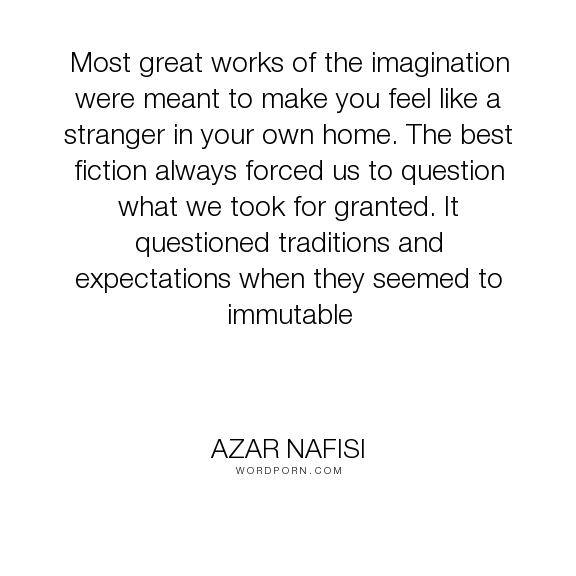 "Azar Nafisi - ""Most great works of the imagination were meant to make you feel like a stranger in..."". writing"