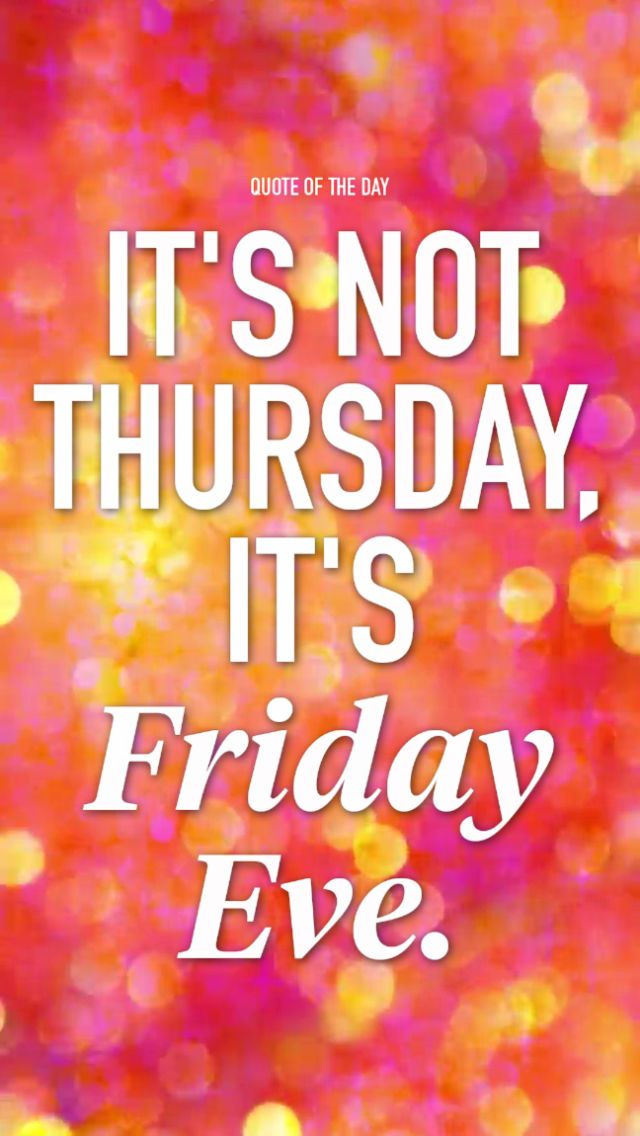 Happy Friday Eve Its Like Christmas Eve But You Get It ...