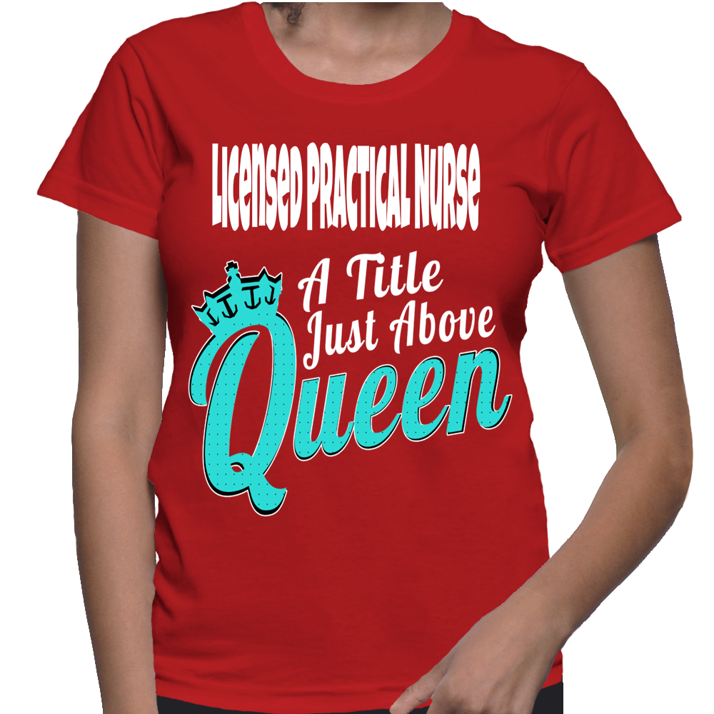 Licensed Practical Nurse A Title Just Above Queen T-Shirt