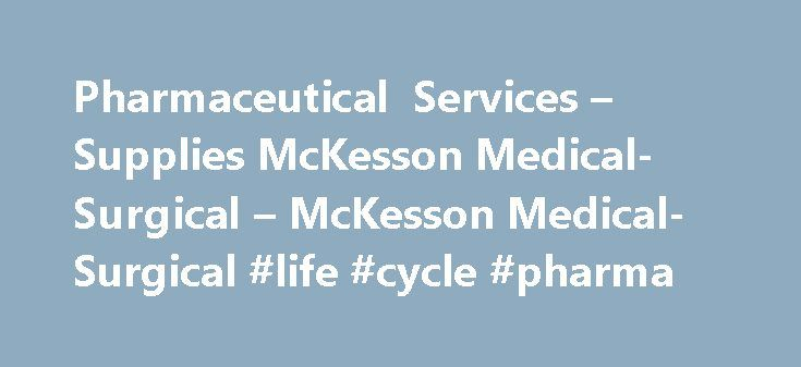 Pharmaceutical Services – Supplies McKesson Medical-Surgical – McKesson Medical-Surgical #life #cycle #pharma http://pharma.remmont.com/pharmaceutical-services-supplies-mckesson-medical-surgical-mckesson-medical-surgical-life-cycle-pharma/  #pharmaceutical suppliers # Pharmaceuticals Your Single Source for Pharmaceutical Supplies and Services When you order pharmaceuticals from McKesson Medical-Surgical, you are accessing the buying power and service of the McKesson Corporation. We have…