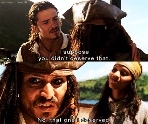 """Will Turner: """"I suppose you didn't deserve that."""" Captain Jack Sparrow: """"No, that one I deserved."""""""