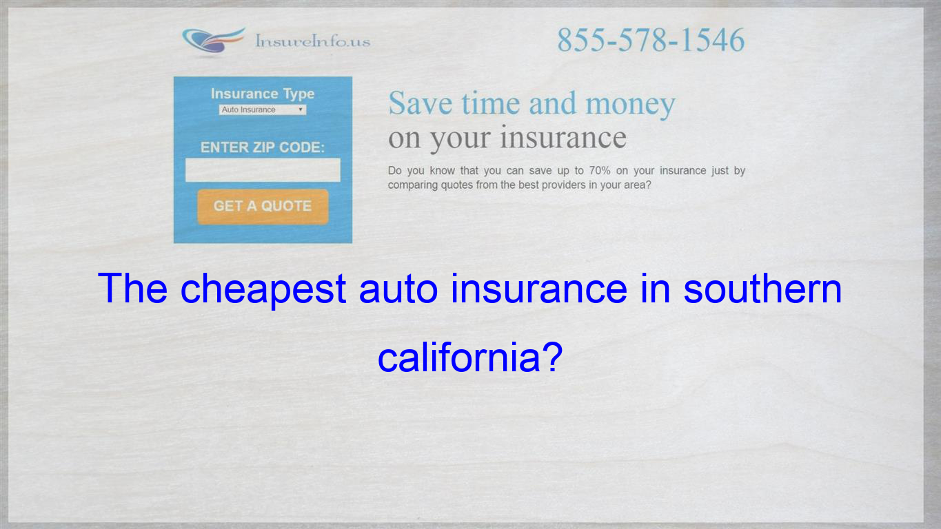 The Cheapest Auto Insurance In Southern California Compare Quotes Insurance Quotes Got Quotes
