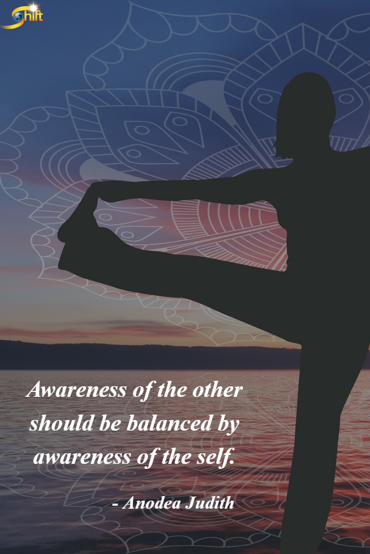 """""""Awareness of the other should be balanced by awareness of the self."""" - Anodea Judith  http://theshiftnetwork.com/?utm_source=pinterest&utm_medium=social&utm_campaign=quote"""